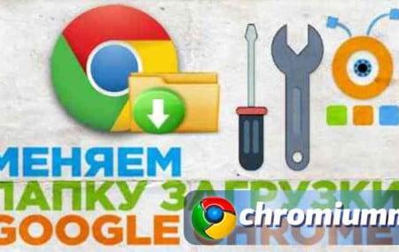 Как изменить папку загрузки в Гугл Хром – инструкция