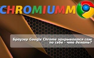 Браузер Google Chrome закрывается сам по себе – что делать?