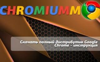 Скачать полный дистрибутив Google Chrome – инструкция