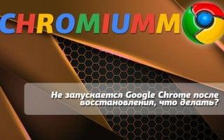 Не запускается Google Chrome после восстановления, что делать?