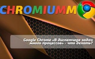 Google Chrome «В диспетчере задач много процессов» – что делать?