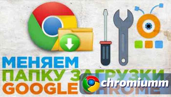 как изменить папку загрузок google chrome